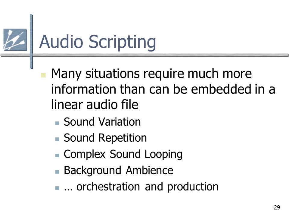 Audio Scripting Many situations require much more information than can be embedded in a linear audio file.