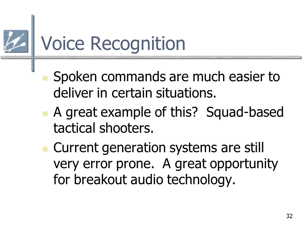 Voice Recognition Spoken commands are much easier to deliver in certain situations. A great example of this Squad-based tactical shooters.