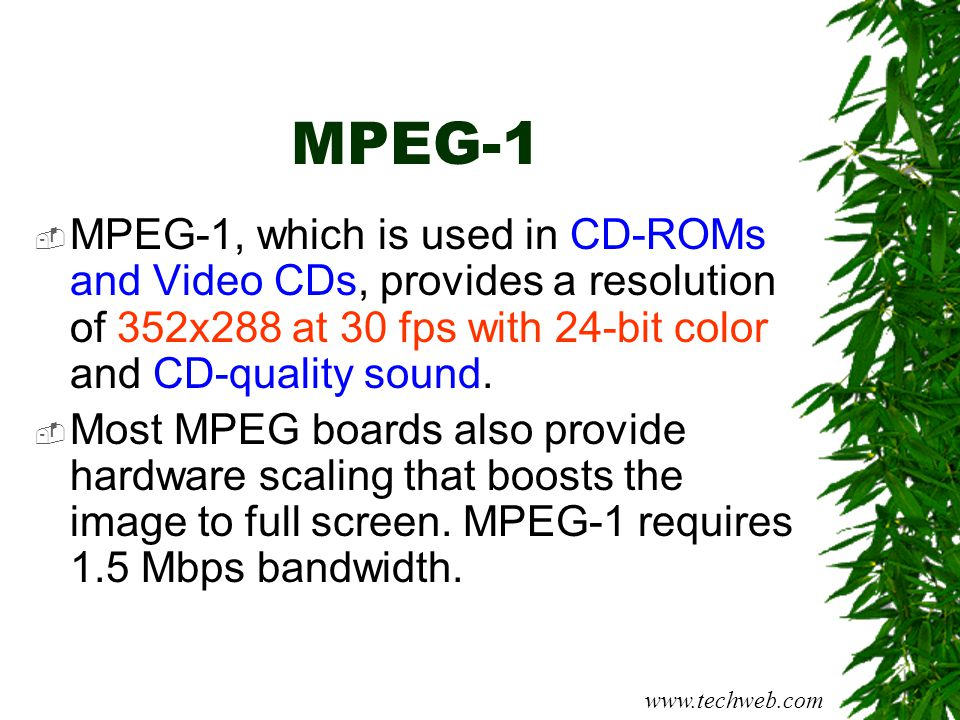MPEG-1 MPEG-1, which is used in CD-ROMs and Video CDs, provides a resolution of 352x288 at 30 fps with 24-bit color and CD-quality sound.