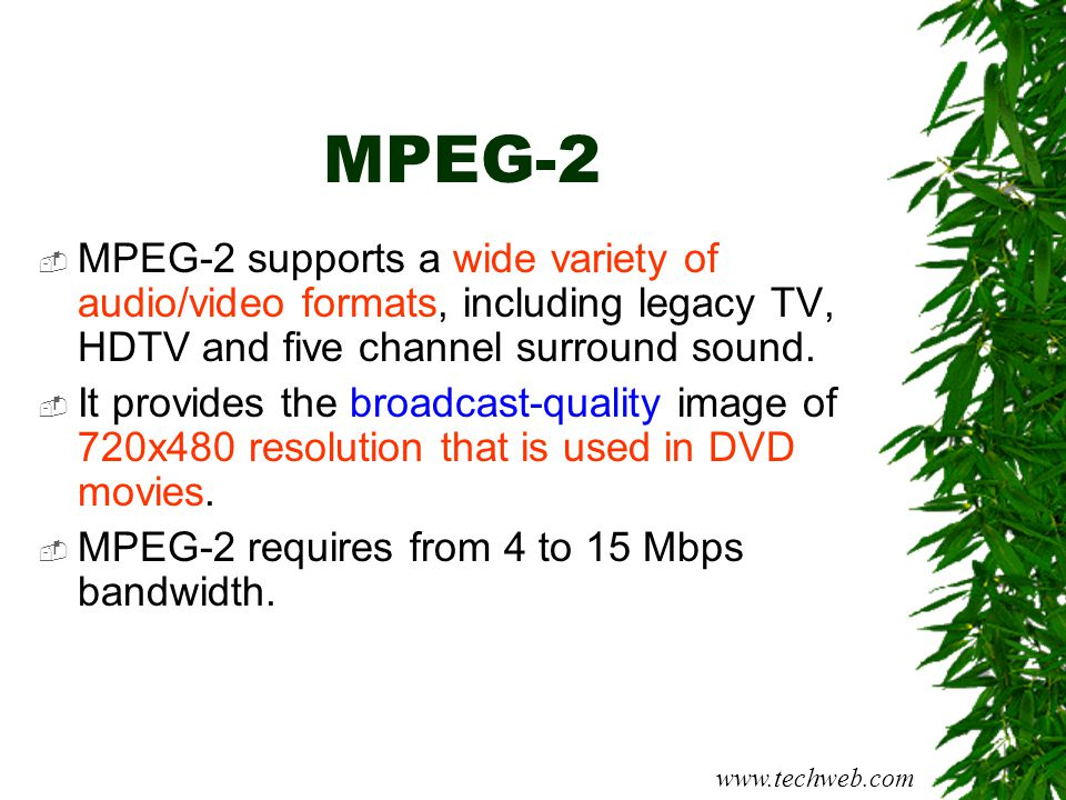 MPEG-2 MPEG-2 supports a wide variety of audio/video formats, including legacy TV, HDTV and five channel surround sound.