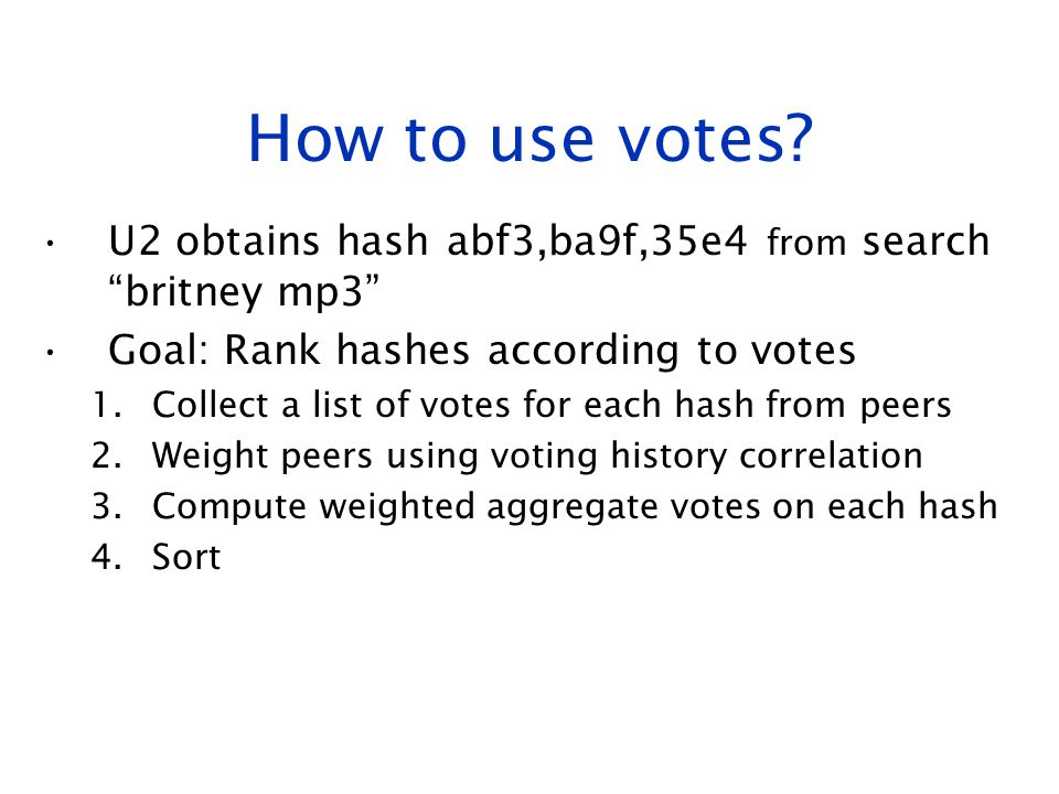 How to use votes U2 obtains hash abf3,ba9f,35e4 from search britney mp3 Goal: Rank hashes according to votes.