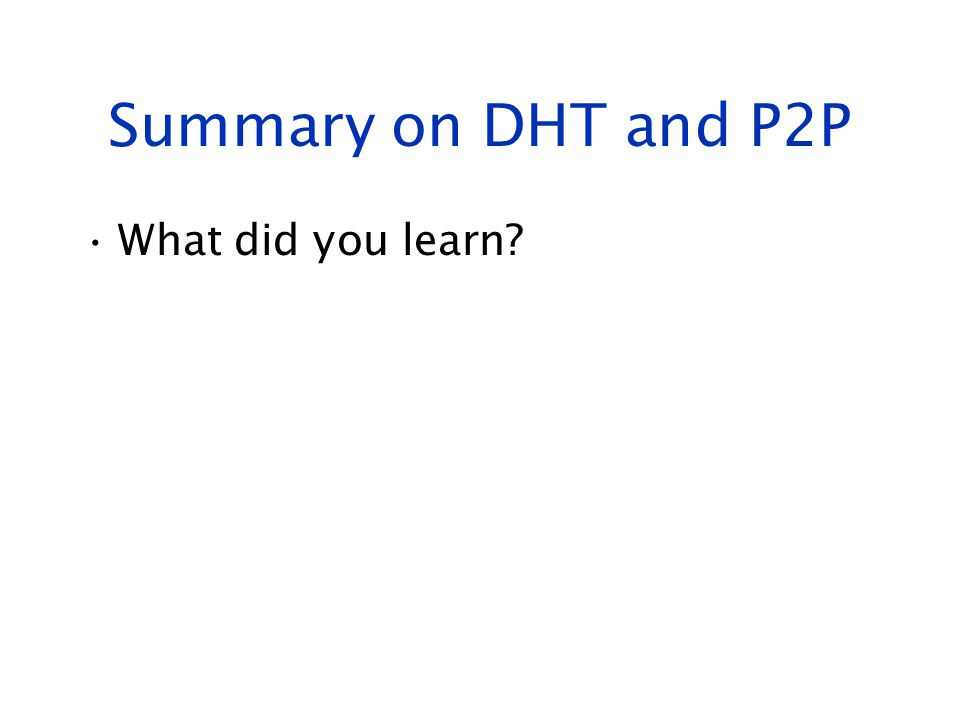 Summary on DHT and P2P What did you learn