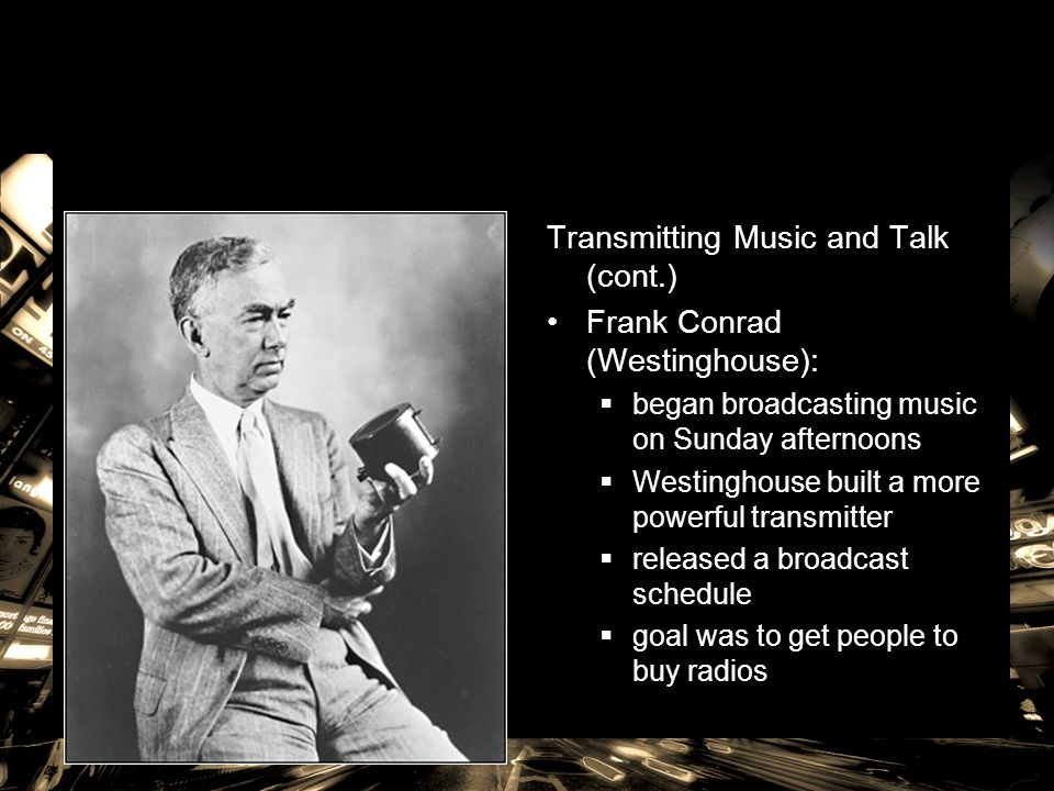 Transmitting Music and Talk (cont.) Frank Conrad (Westinghouse):