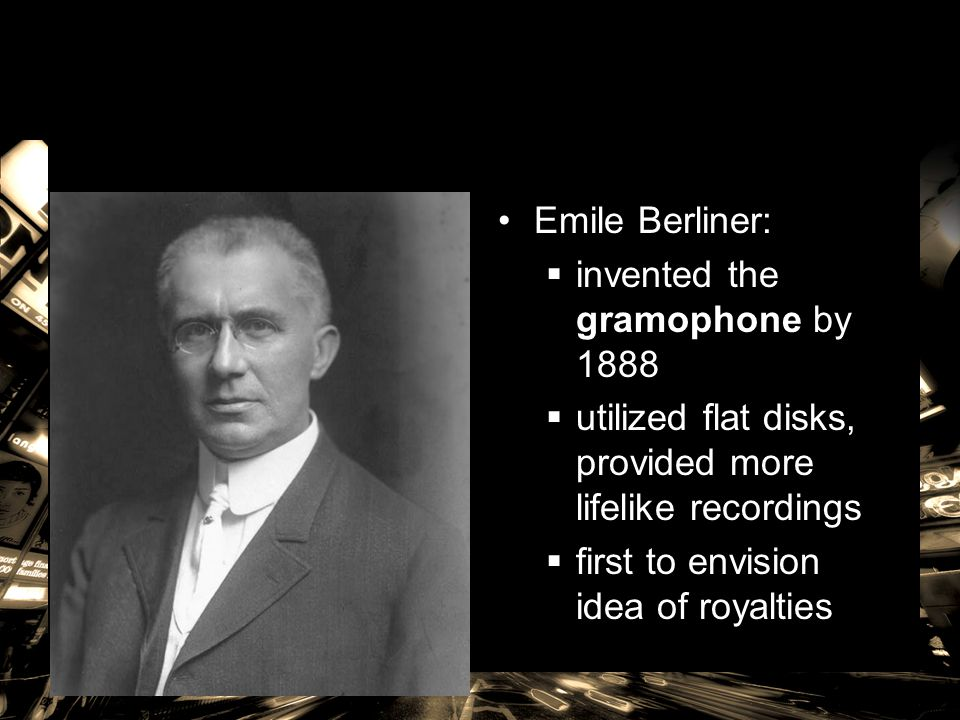 Emile Berliner: invented the gramophone by 1888. utilized flat disks, provided more lifelike recordings.