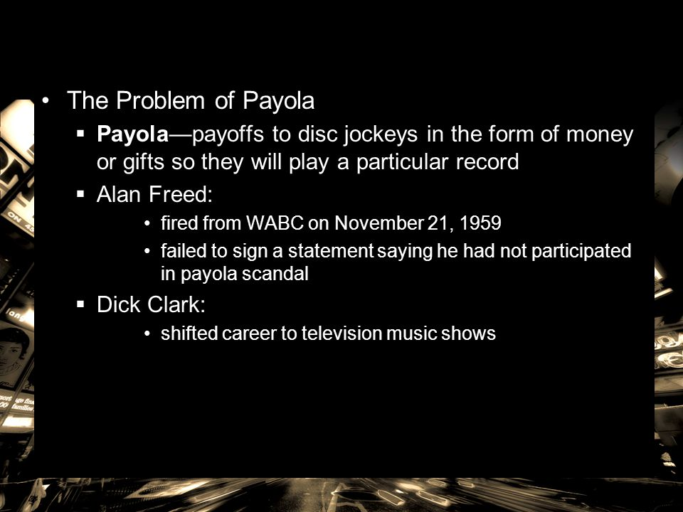 The Problem of Payola Payola—payoffs to disc jockeys in the form of money or gifts so they will play a particular record.