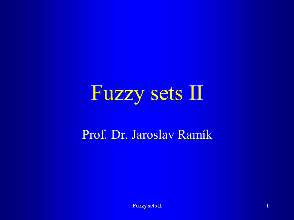 Fuzzy sets II Prof. Dr. Jaroslav Ramík Fuzzy sets II