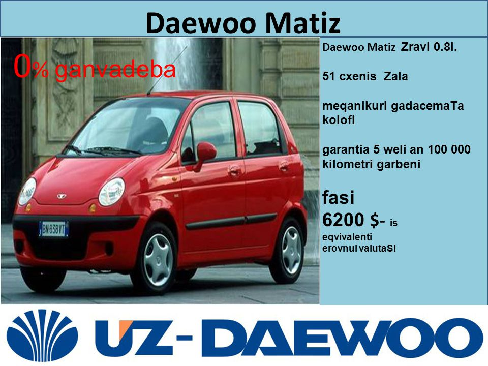 0% ganvadeba fasi 6200 $- is Daewoo Matiz Daewoo Matiz Zravi 0.8l.