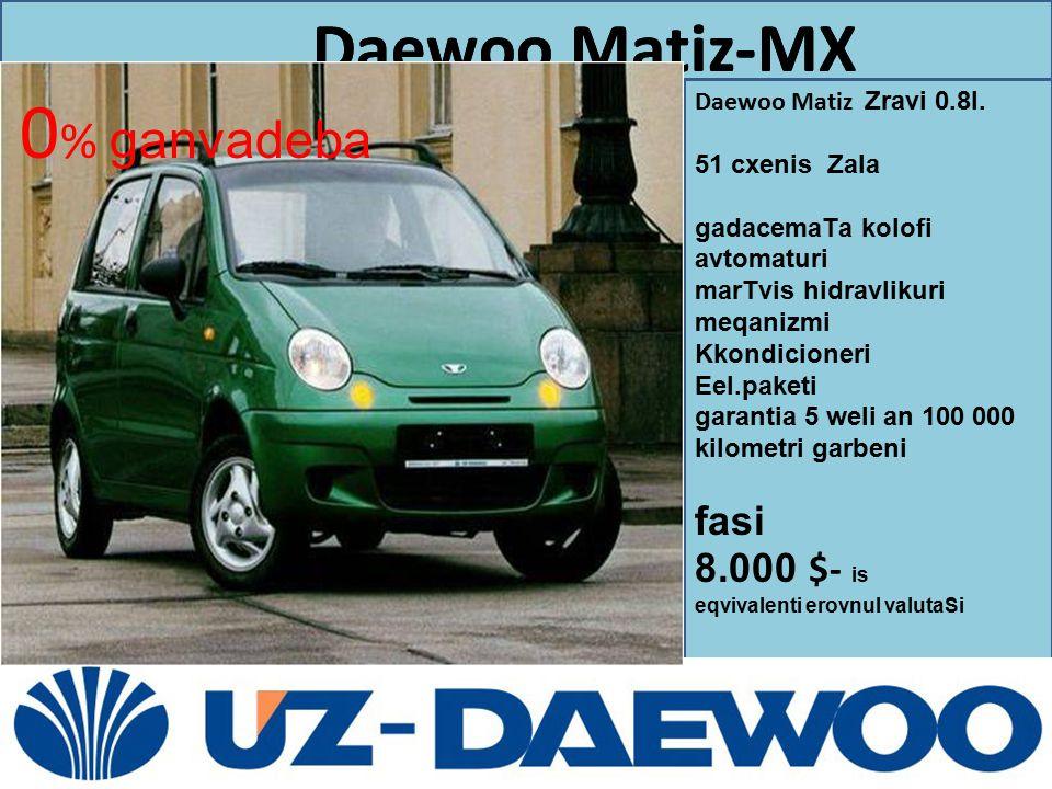 0% ganvadeba fasi 8.000 $- is Daewoo Matiz-MX Daewoo Matiz Zravi 0.8l.