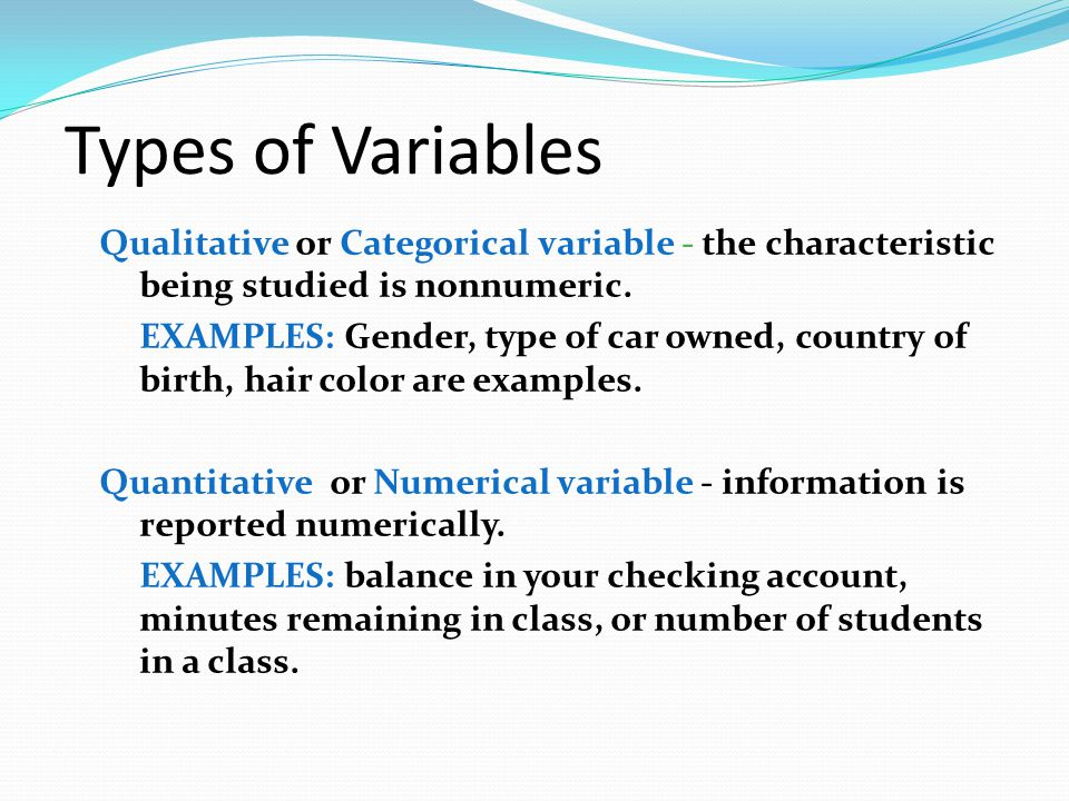 Types of Variables Qualitative or Categorical variable - the characteristic being studied is nonnumeric.