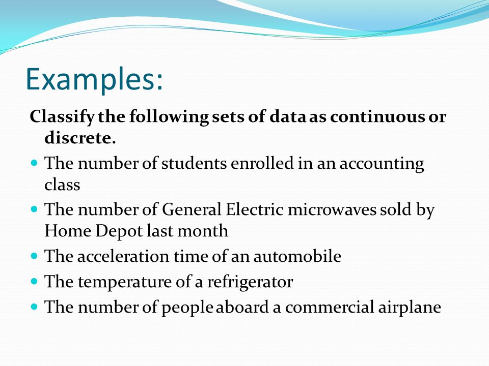 Examples: Classify the following sets of data as continuous or discrete. The number of students enrolled in an accounting class.