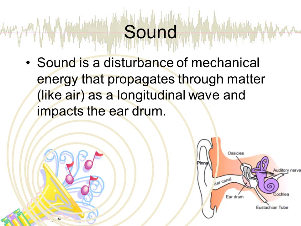 Sound Sound is a disturbance of mechanical energy that propagates through matter (like air) as a longitudinal wave and impacts the ear drum.