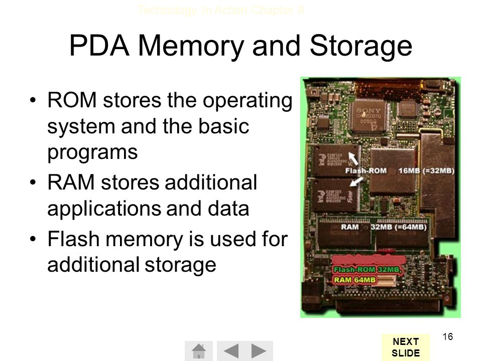 PDA Memory and Storage ROM stores the operating system and the basic programs. RAM stores additional applications and data.