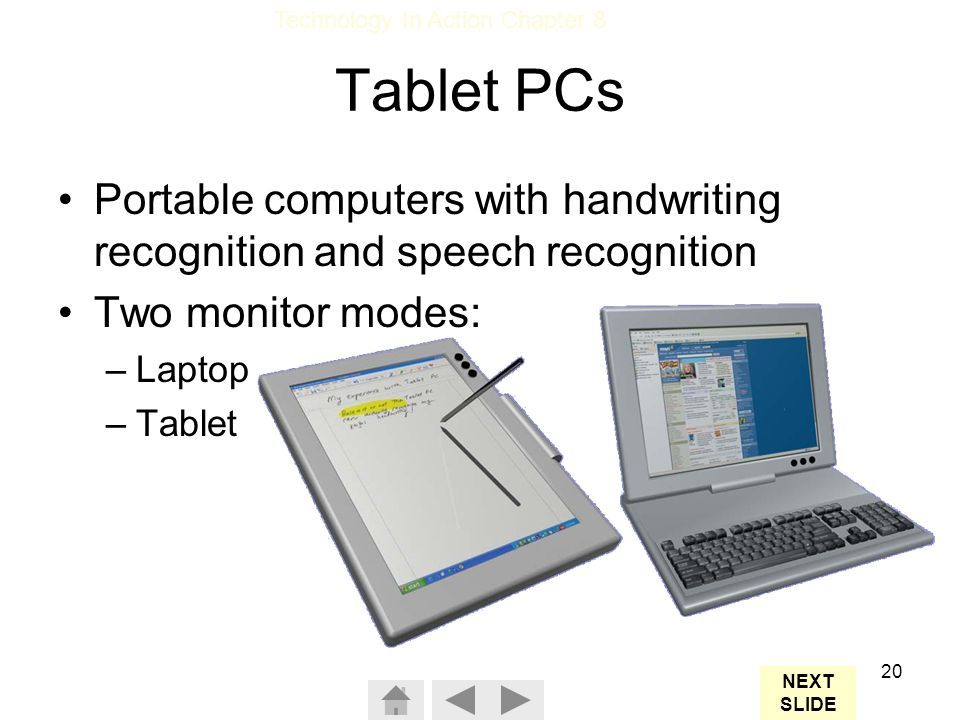 Tablet PCs Portable computers with handwriting recognition and speech recognition. Two monitor modes: