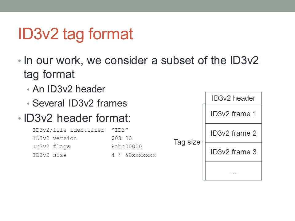 ID3v2 tag format In our work, we consider a subset of the ID3v2 tag format. An ID3v2 header. Several ID3v2 frames.