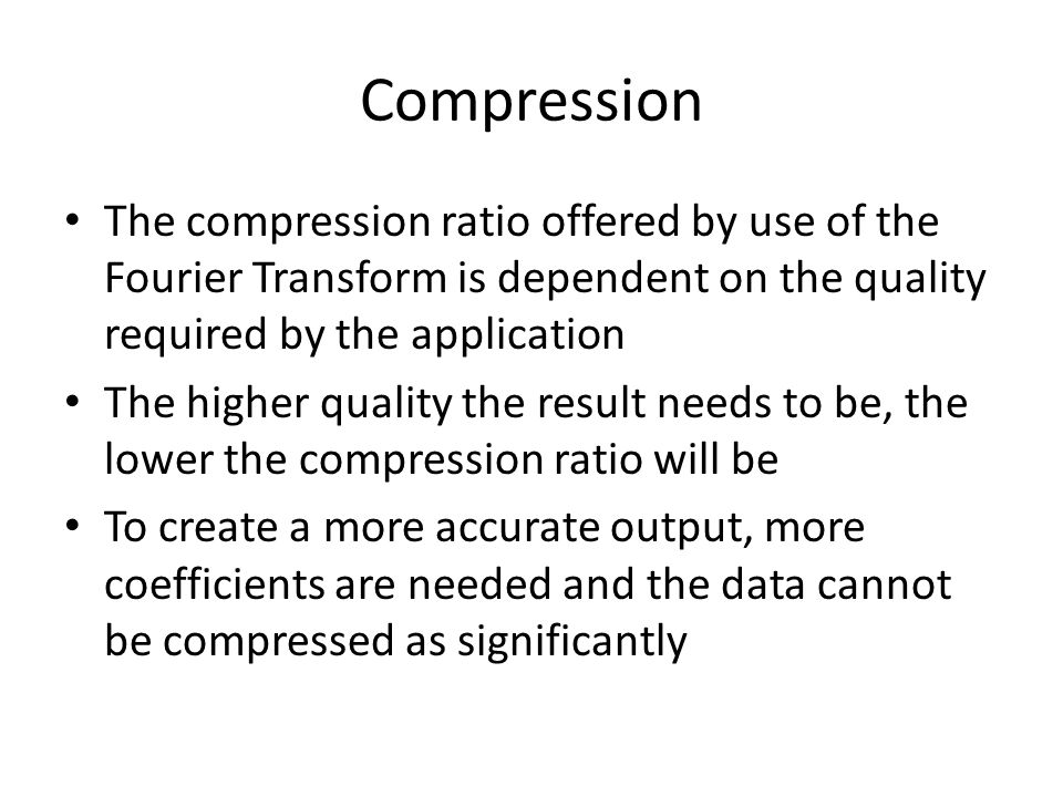 Compression The compression ratio offered by use of the Fourier Transform is dependent on the quality required by the application.