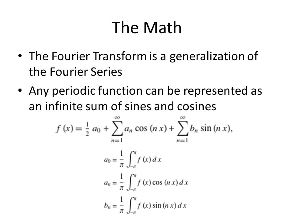 The Math The Fourier Transform is a generalization of the Fourier Series.