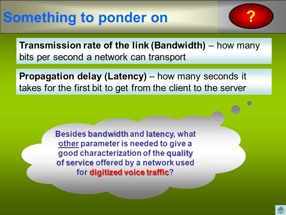 Something to ponder on Transmission rate of the link (Bandwidth) – how many bits per second a network can transport.
