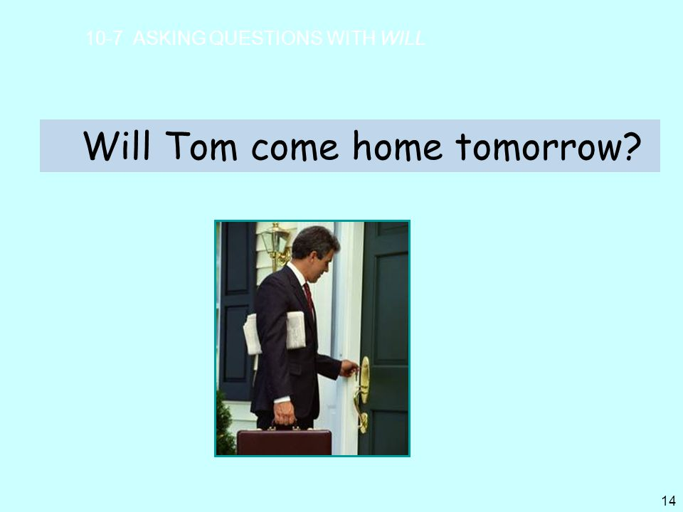Will Tom come home tomorrow