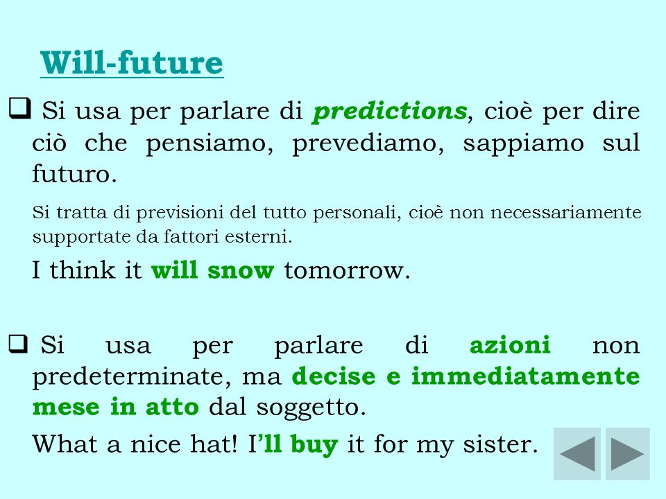Will-future Si usa per parlare di predictions, cioè per dire ciò che pensiamo, prevediamo, sappiamo sul futuro.