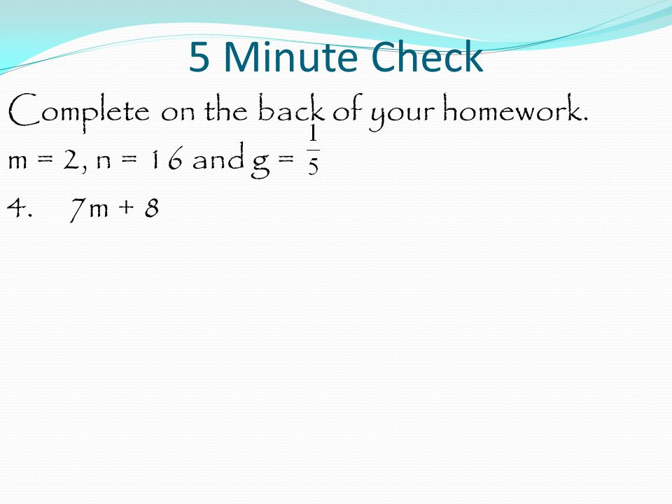 5 Minute Check Complete on the back of your homework. m = 2, n = 16 and g = 4. 7m + 8