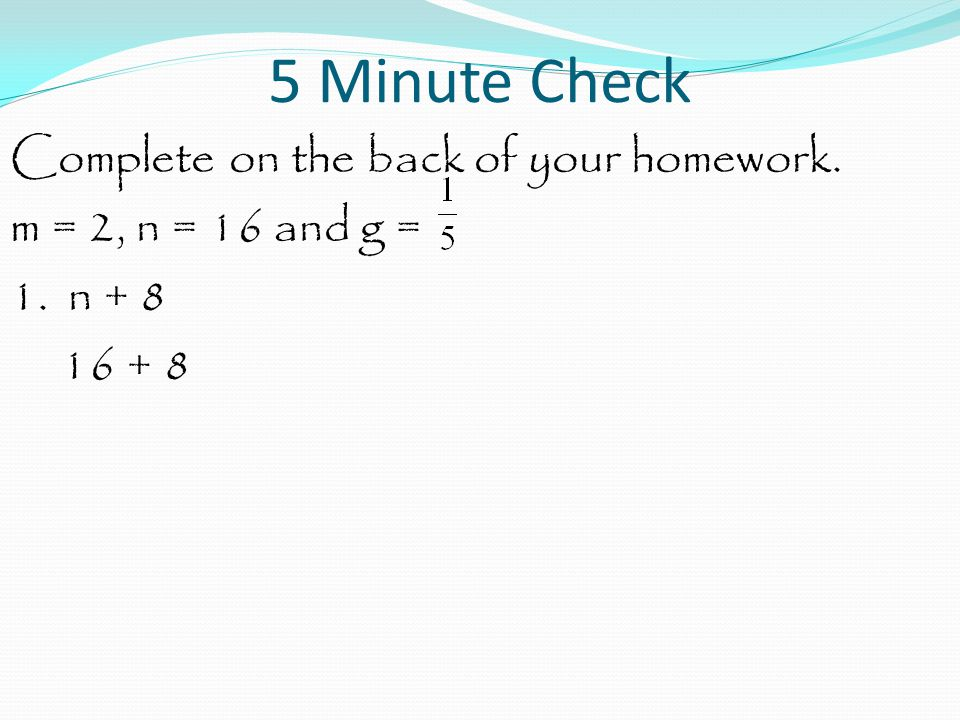 5 Minute Check Complete on the back of your homework. m = 2, n = 16 and g = 1. n + 8 16 + 8