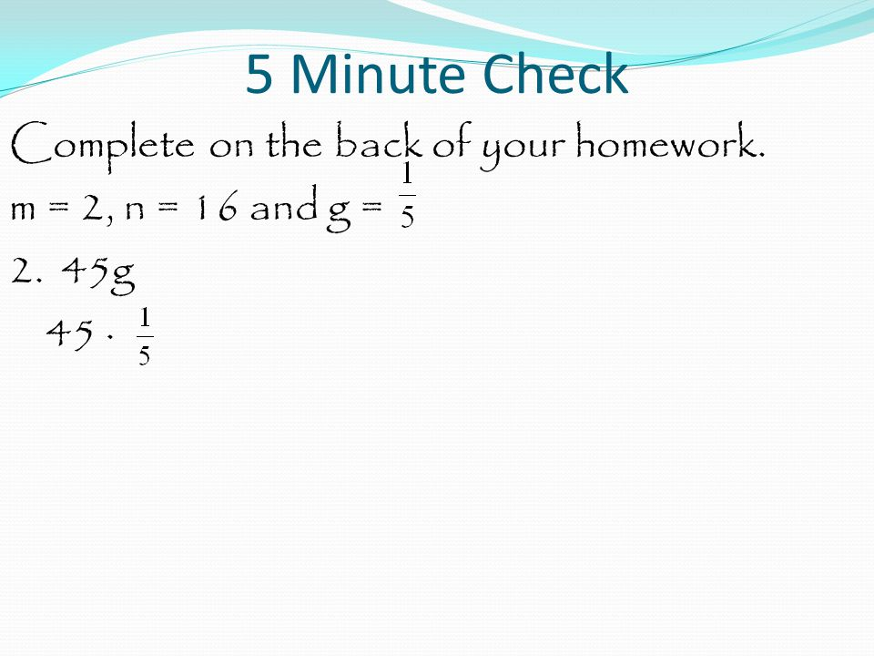 5 Minute Check Complete on the back of your homework. m = 2, n = 16 and g = 2. 45g 45 ·