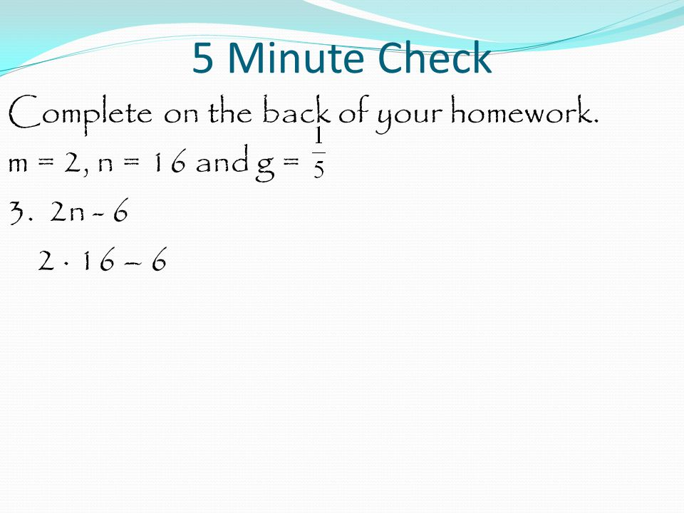 5 Minute Check Complete on the back of your homework. m = 2, n = 16 and g = 3. 2n - 6 2 · 16 – 6
