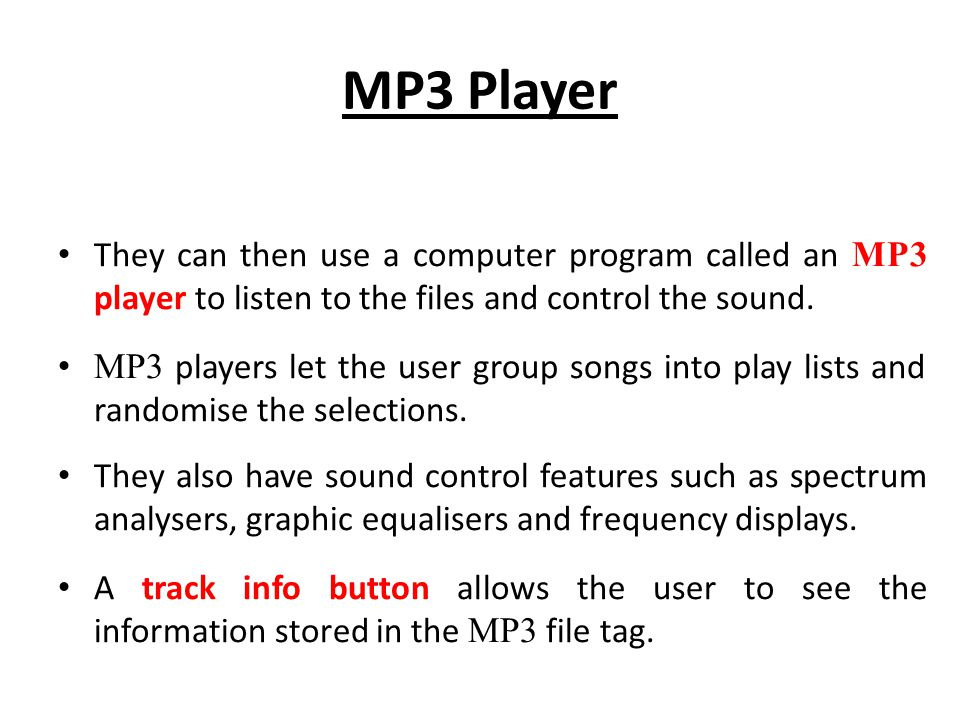 MP3 Player They can then use a computer program called an MP3 player to listen to the files and control the sound.