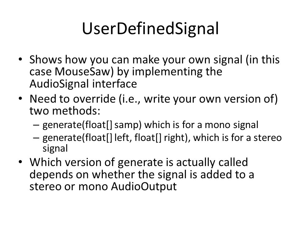 UserDefinedSignal Shows how you can make your own signal (in this case MouseSaw) by implementing the AudioSignal interface.
