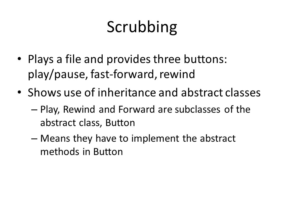 Scrubbing Plays a file and provides three buttons: play/pause, fast-forward, rewind. Shows use of inheritance and abstract classes.