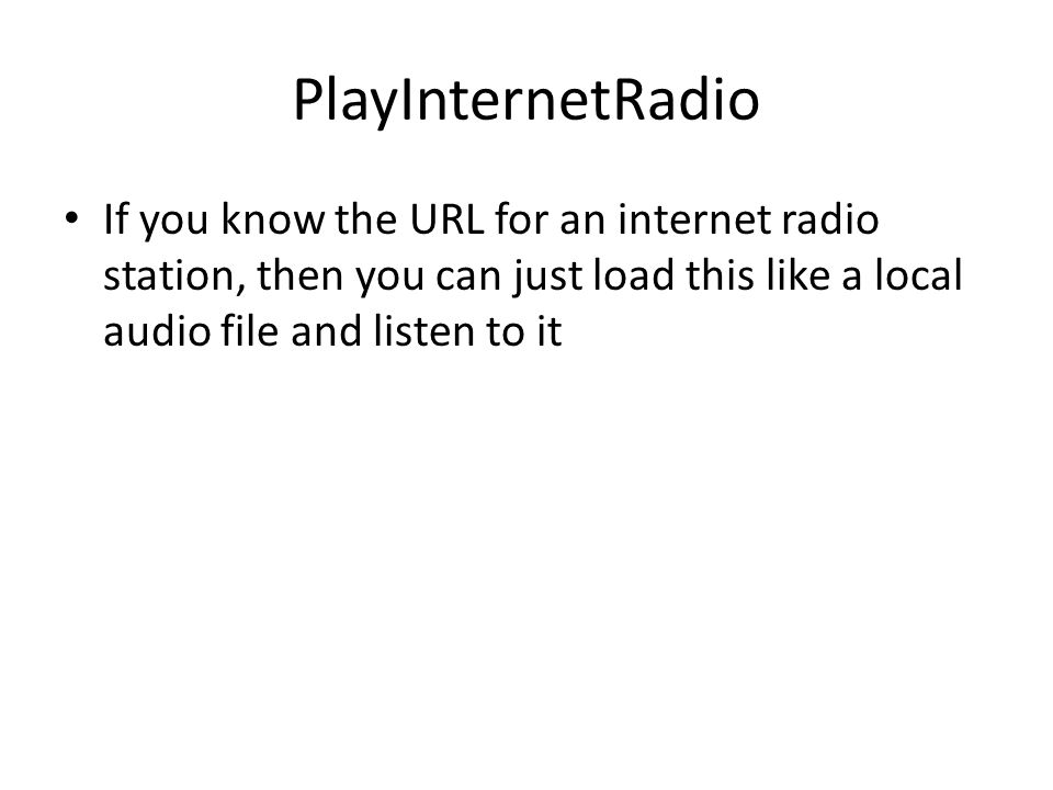 PlayInternetRadio If you know the URL for an internet radio station, then you can just load this like a local audio file and listen to it.