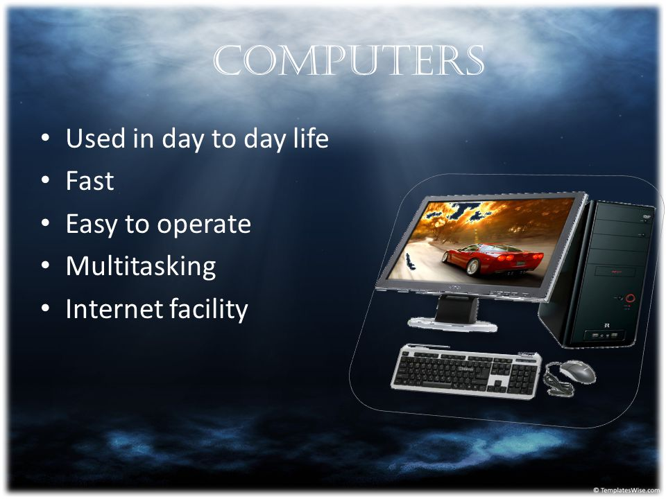 Computers Used in day to day life Fast Easy to operate Multitasking