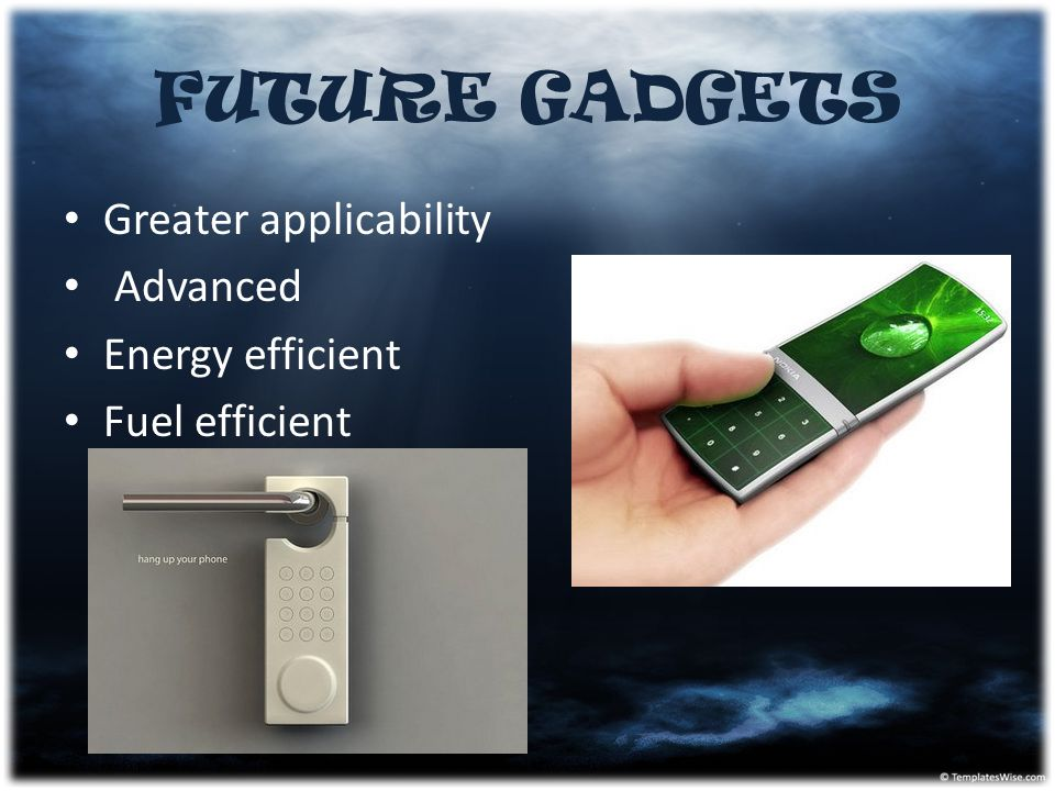 FUTURE GADGETS Greater applicability Advanced Energy efficient