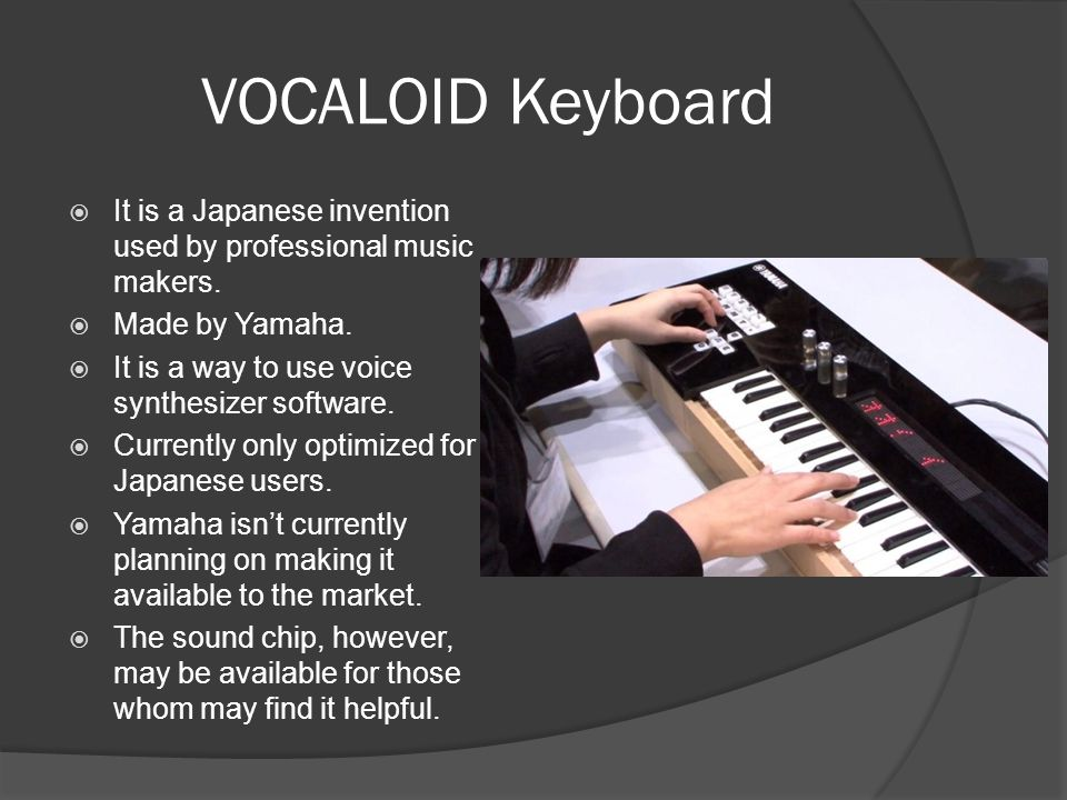 VOCALOID Keyboard It is a Japanese invention used by professional music makers. Made by Yamaha. It is a way to use voice synthesizer software.