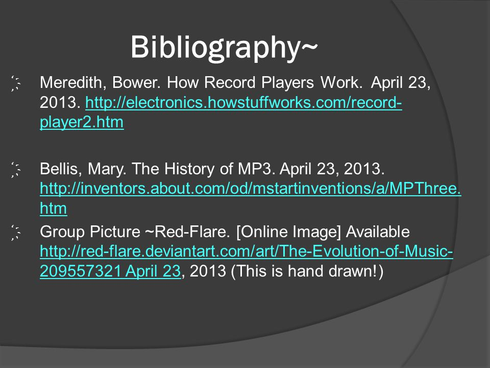 Bibliography~ Meredith, Bower. How Record Players Work. April 23, 2013. http://electronics.howstuffworks.com/record-player2.htm.