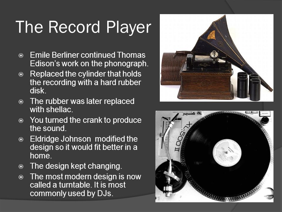 The Record Player Emile Berliner continued Thomas Edison's work on the phonograph.