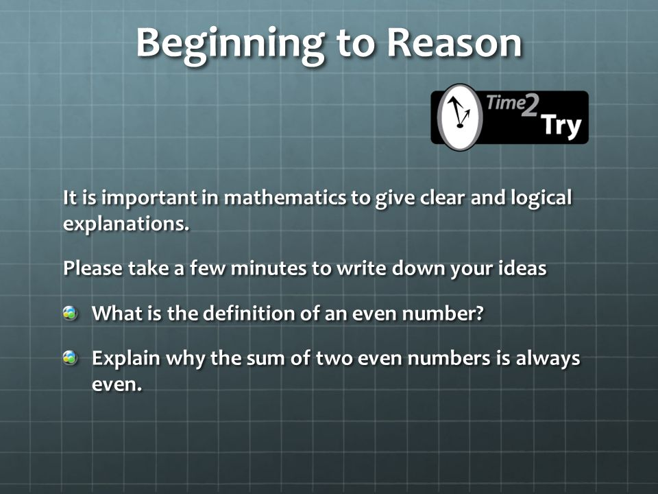 Beginning to Reason It is important in mathematics to give clear and logical explanations. Please take a few minutes to write down your ideas.