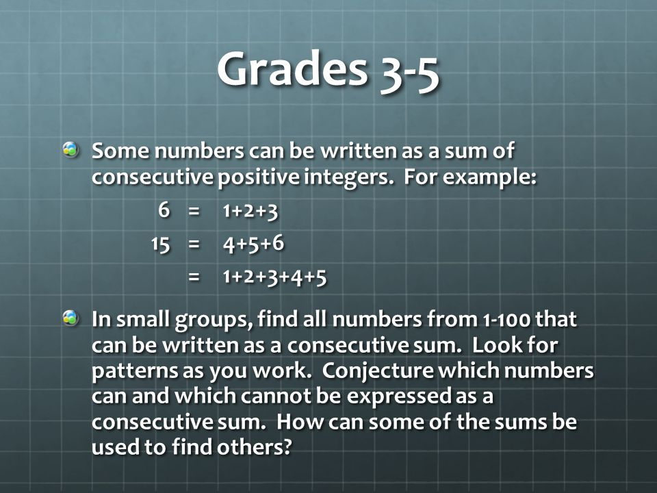Grades 3-5 Some numbers can be written as a sum of consecutive positive integers. For example: 6 = 1+2+3.