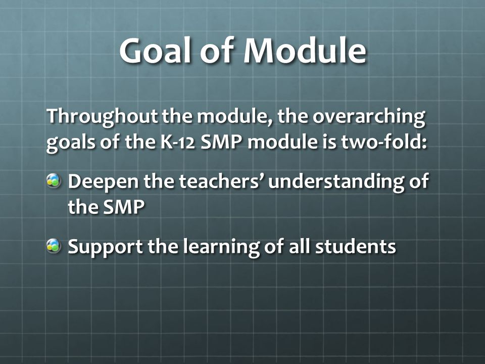 Goal of Module Throughout the module, the overarching goals of the K-12 SMP module is two-fold: Deepen the teachers' understanding of the SMP.