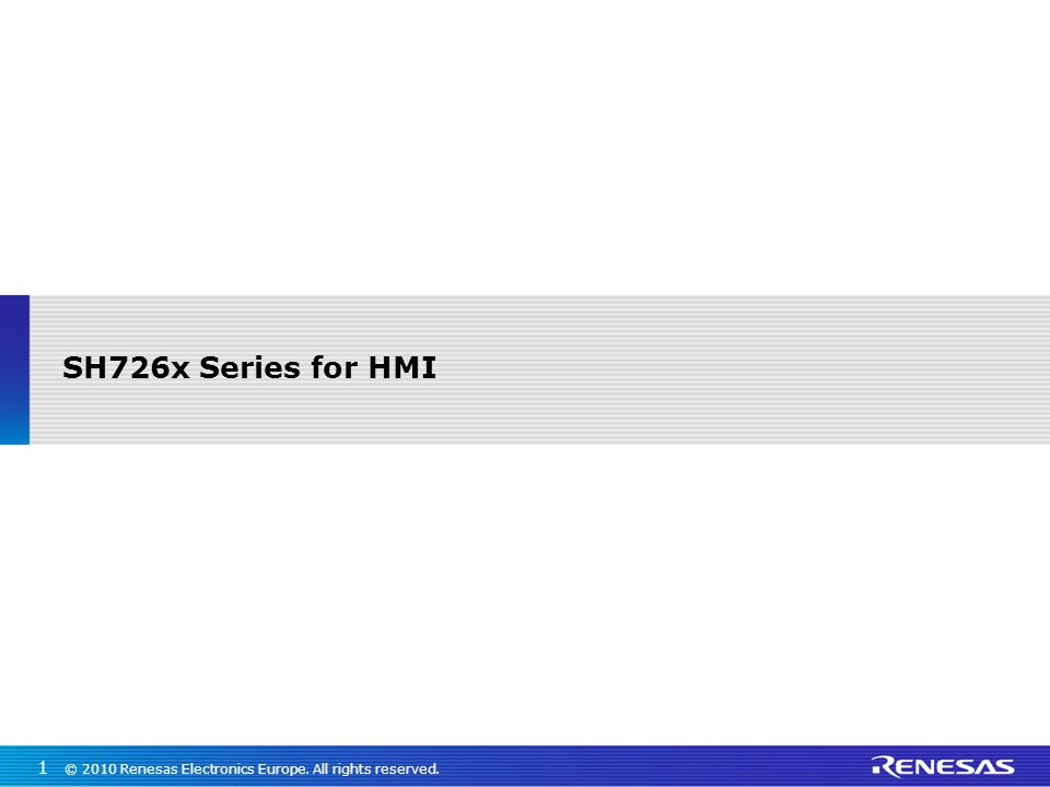 SH726x Series for HMI © 2010 Renesas Electronics Europe. All rights reserved.