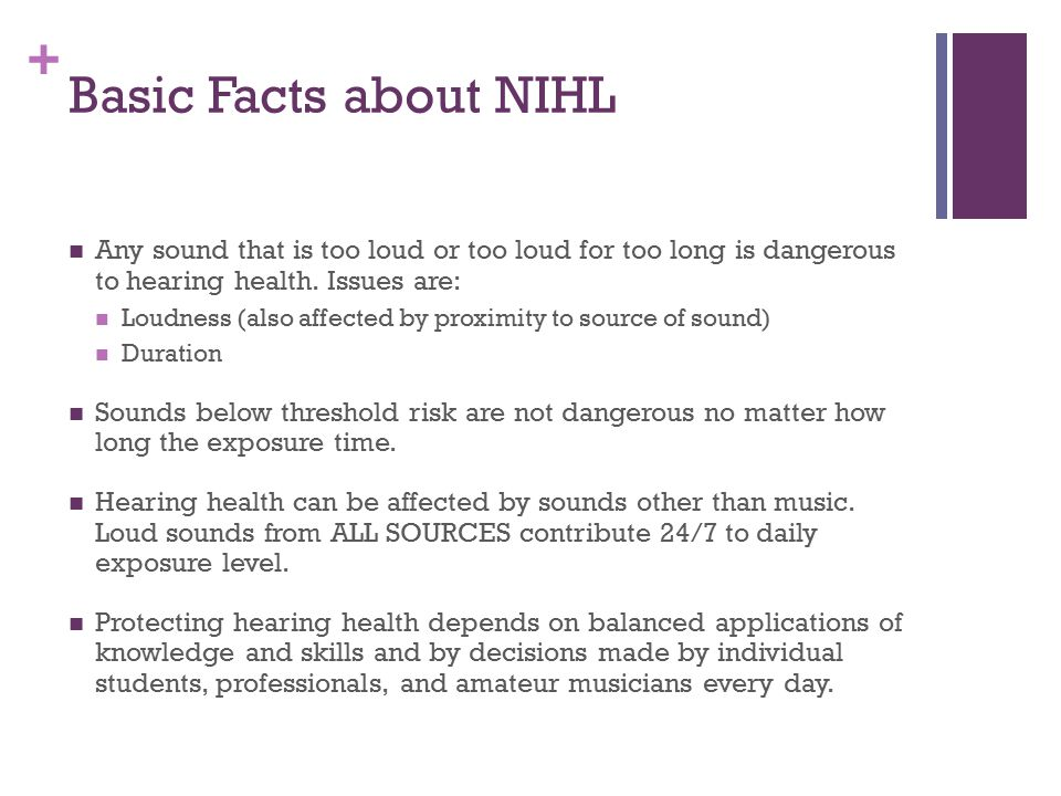 Basic Facts about NIHL Any sound that is too loud or too loud for too long is dangerous to hearing health. Issues are: