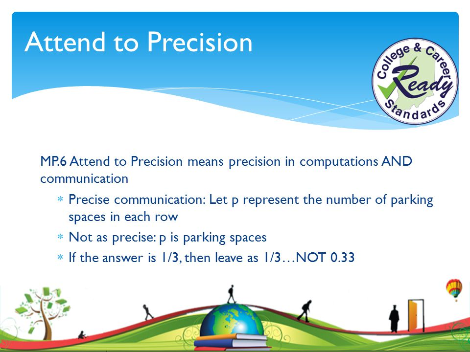 Attend to Precision MP.6 Attend to Precision means precision in computations AND communication.