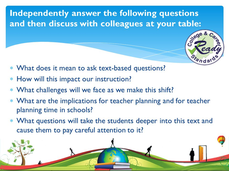 Independently answer the following questions and then discuss with colleagues at your table: