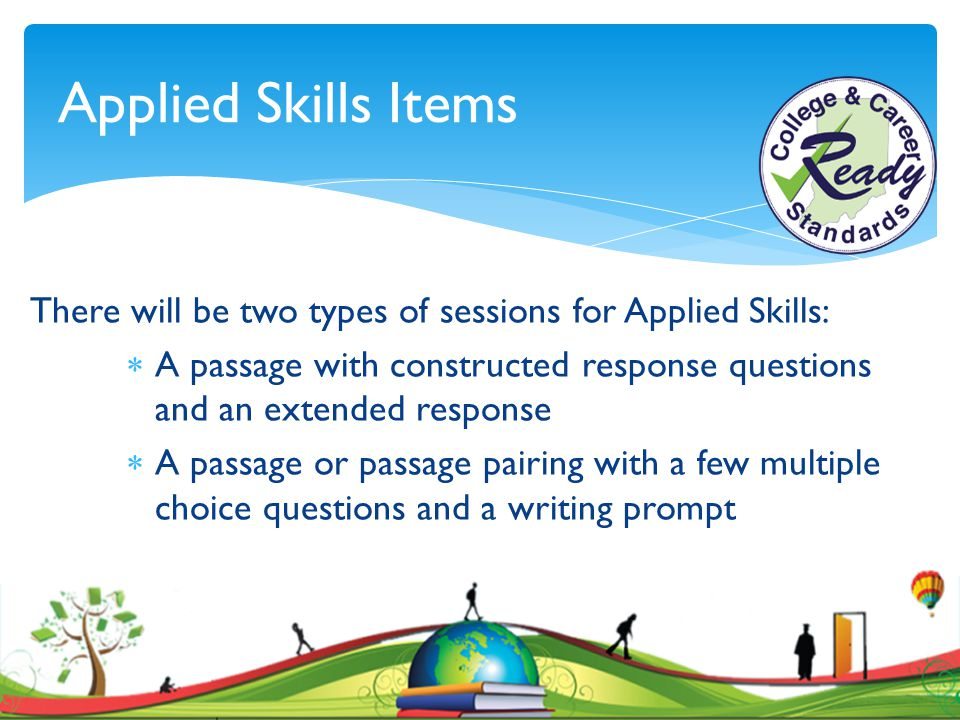 Applied Skills Items There will be two types of sessions for Applied Skills: A passage with constructed response questions and an extended response.