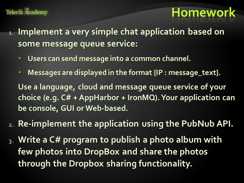 Homework Implement a very simple chat application based on some message queue service: Users can send message into a common channel.
