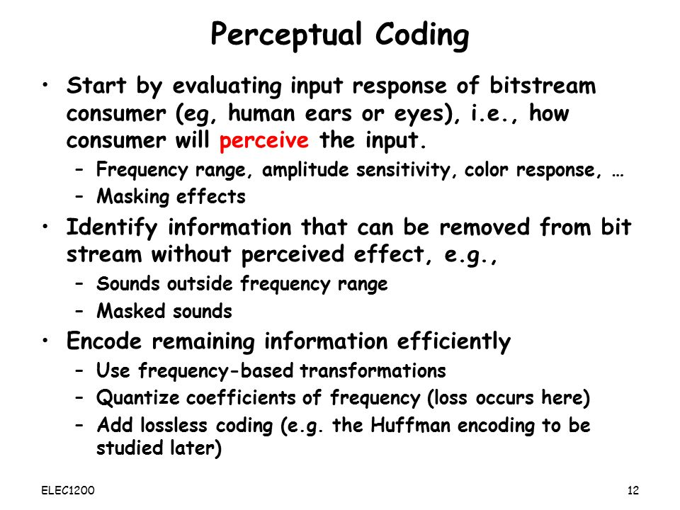 Perceptual Coding Start by evaluating input response of bitstream consumer (eg, human ears or eyes), i.e., how consumer will perceive the input.