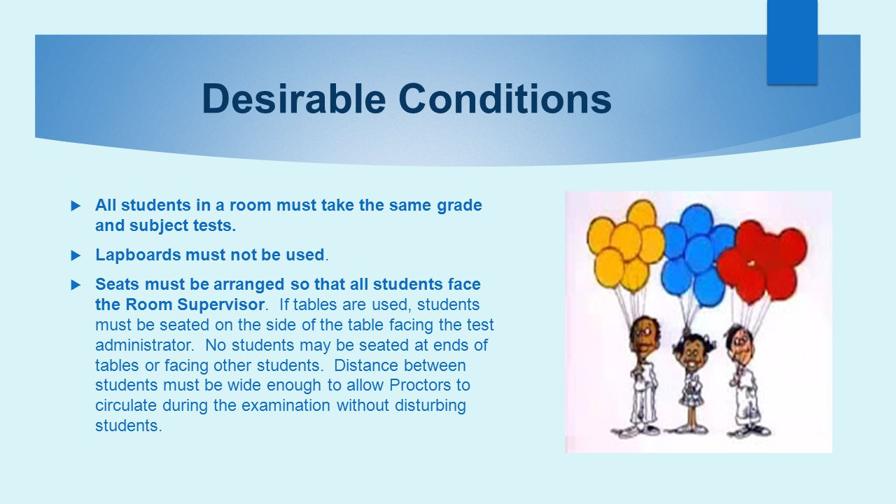 Desirable Conditions All students in a room must take the same grade and subject tests. Lapboards must not be used.