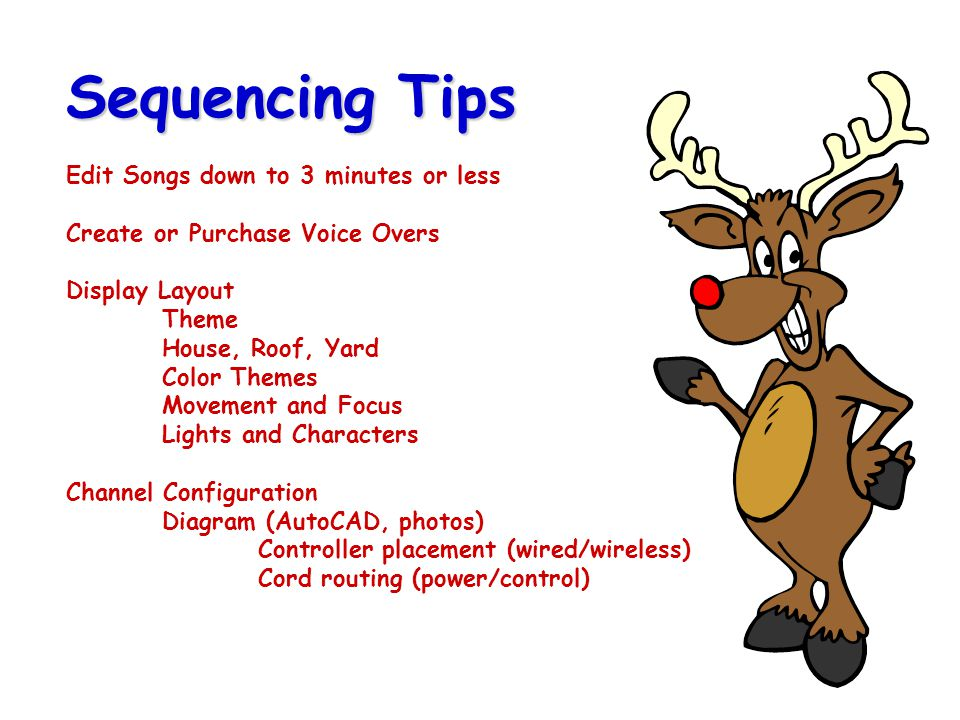 Sequencing Tips Edit Songs down to 3 minutes or less Create or Purchase Voice Overs Display Layout Theme House, Roof, Yard Color Themes Movement and Focus Lights and Characters Channel Configuration Diagram (AutoCAD, photos) Controller placement (wired/wireless) Cord routing (power/control)