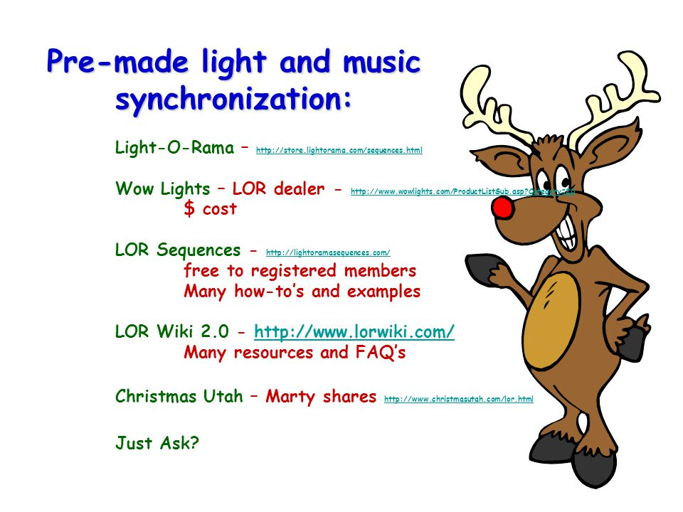 Pre-made light and music synchronization: Light-O-Rama – http://store.lightorama.com/sequences.html Wow Lights – LOR dealer - http://www.wowlights.com/ProductListSub.asp Category=20 $ cost LOR Sequences - http://lightoramasequences.com/ free to registered members Many how-to's and examples LOR Wiki 2.0 - http://www.lorwiki.com/ Many resources and FAQ's Christmas Utah – Marty shares http://www.christmasutah.com/lor.html Just Ask