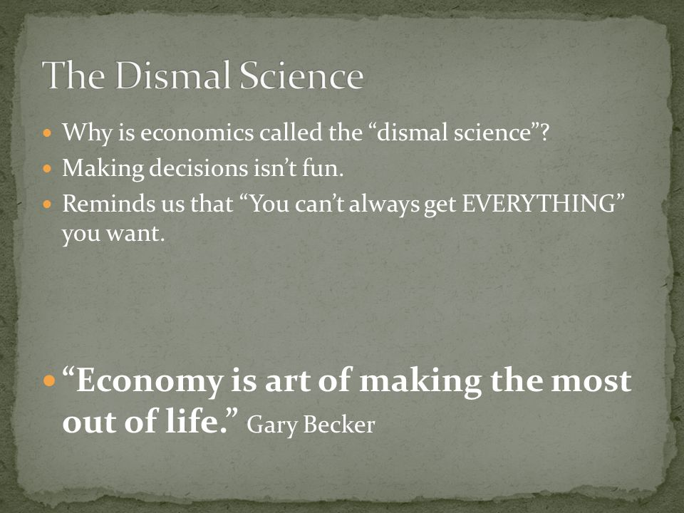 The Dismal Science Why is economics called the dismal science Making decisions isn't fun.